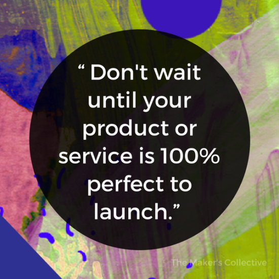 """Don't wait until your product or service is 100% perfect to launch."""