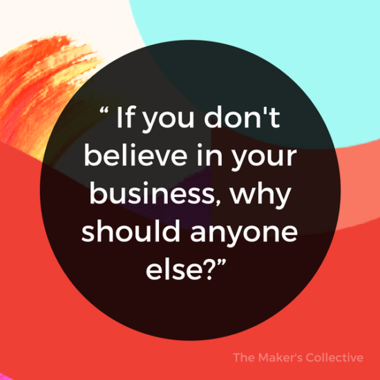 If you don't believe in your business, why should anyone else?