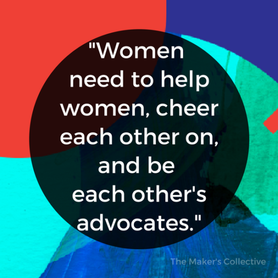 Women need to help women, cheer each other on, and be each other's advocates.
