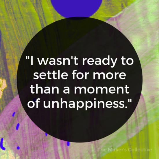 I wasn't ready to settle for more than a moment of unhappiness.